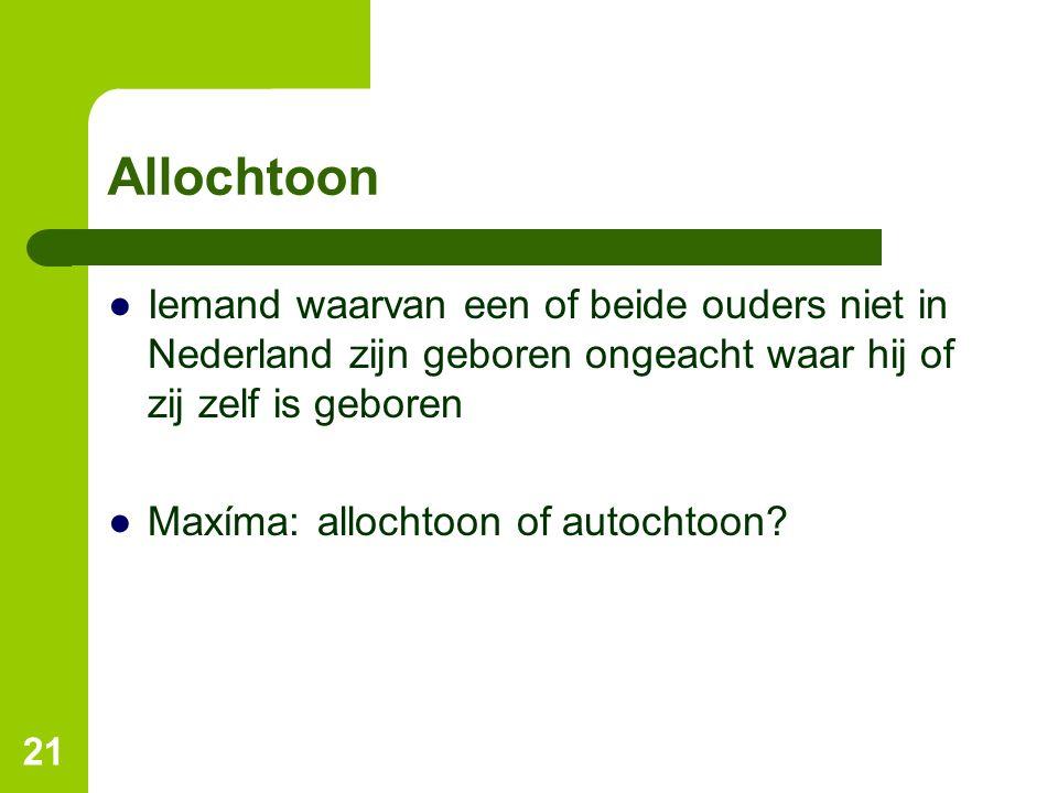 Allochtoon Iemand waarvan een of beide ouders niet in Nederland zijn geboren ongeacht waar hij of zij zelf is geboren.