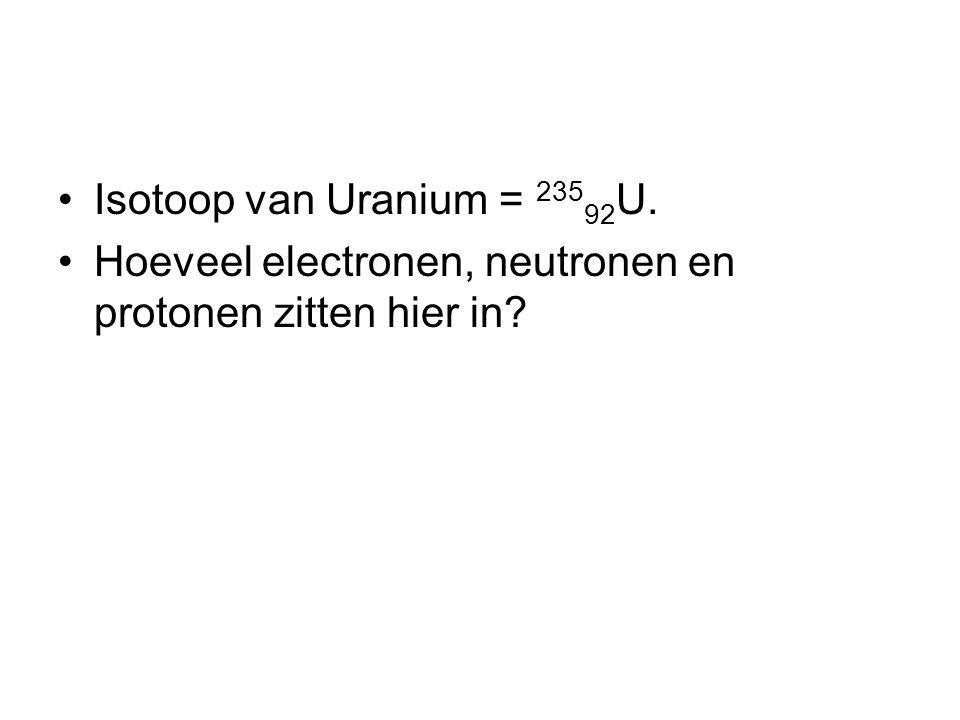 Isotoop van Uranium = 23592U. Hoeveel electronen, neutronen en protonen zitten hier in