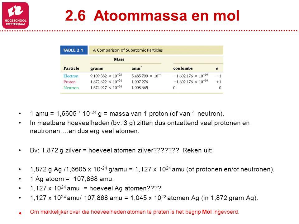 2.6 Atoommassa en mol 1 amu = 1,6605 * 10-24 g = massa van 1 proton (of van 1 neutron).
