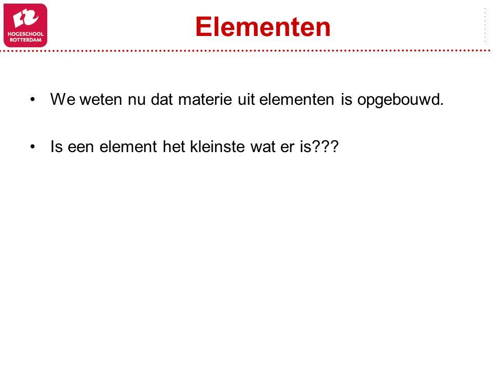 Elementen We weten nu dat materie uit elementen is opgebouwd.