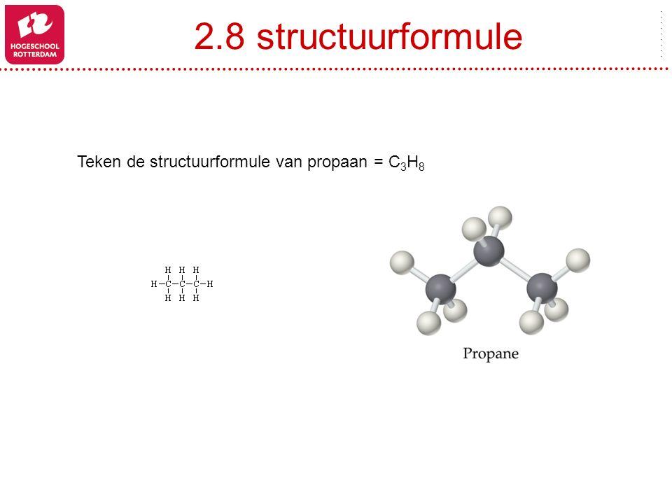 2.8 structuurformule Teken de structuurformule van propaan = C3H8