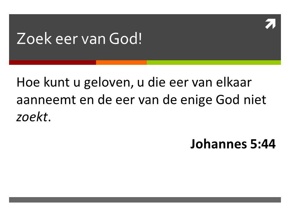 Zoek eer van God! Hoe kunt u geloven, u die eer van elkaar aanneemt en de eer van de enige God niet zoekt.
