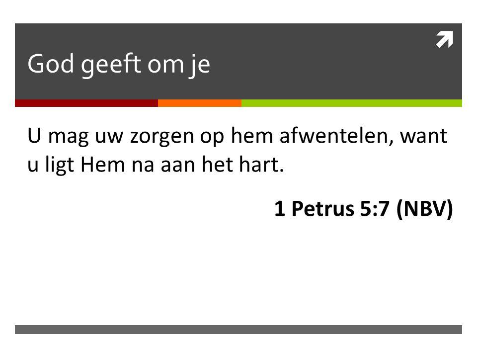God geeft om je U mag uw zorgen op hem afwentelen, want u ligt Hem na aan het hart.