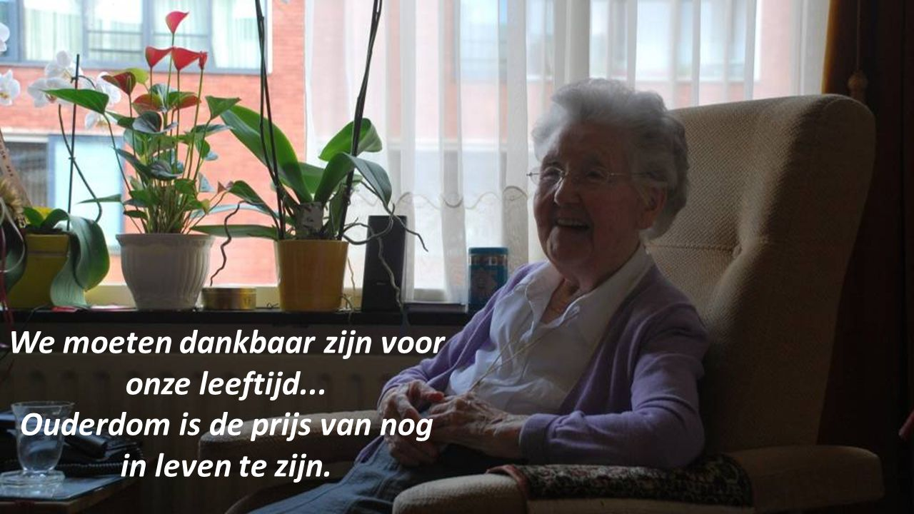 We moeten dankbaar zijn voor onze leeftijd...
