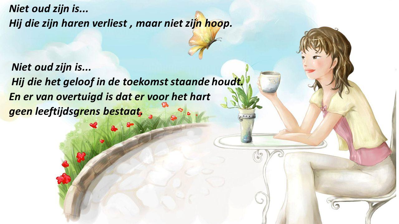 Niet oud zijn is... Hij die zijn haren verliest , maar niet zijn hoop. Hij die het geloof in de toekomst staande houdt.