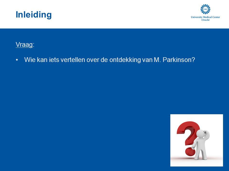 Inleiding Vraag: Wie kan iets vertellen over de ontdekking van M. Parkinson
