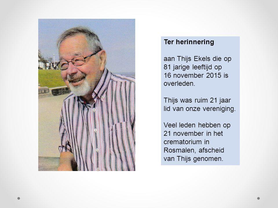 Ter herinnering aan Thijs Ekels die op 81 jarige leeftijd op. 16 november 2015 is overleden. Thijs was ruim 21 jaar lid van onze vereniging.
