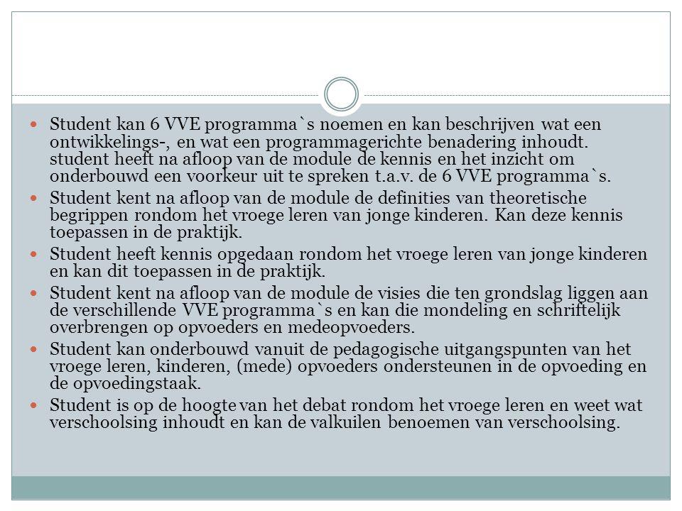 Student kan 6 VVE programma`s noemen en kan beschrijven wat een ontwikkelings-, en wat een programmagerichte benadering inhoudt. student heeft na afloop van de module de kennis en het inzicht om onderbouwd een voorkeur uit te spreken t.a.v. de 6 VVE programma`s.
