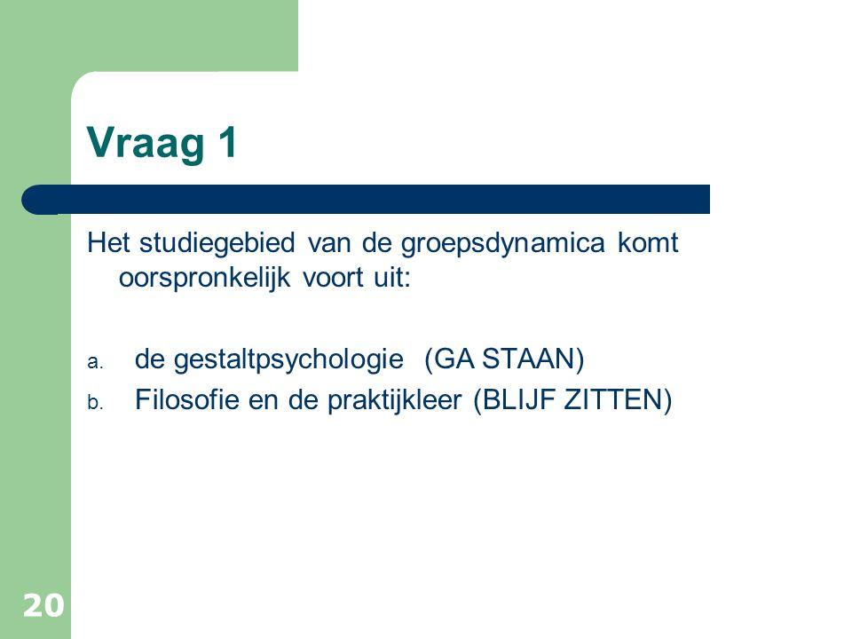Vraag 1 Het studiegebied van de groepsdynamica komt oorspronkelijk voort uit: de gestaltpsychologie (GA STAAN)