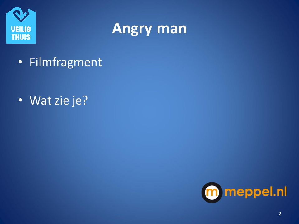 Angry man Filmfragment Wat zie je Opdracht/oefening: