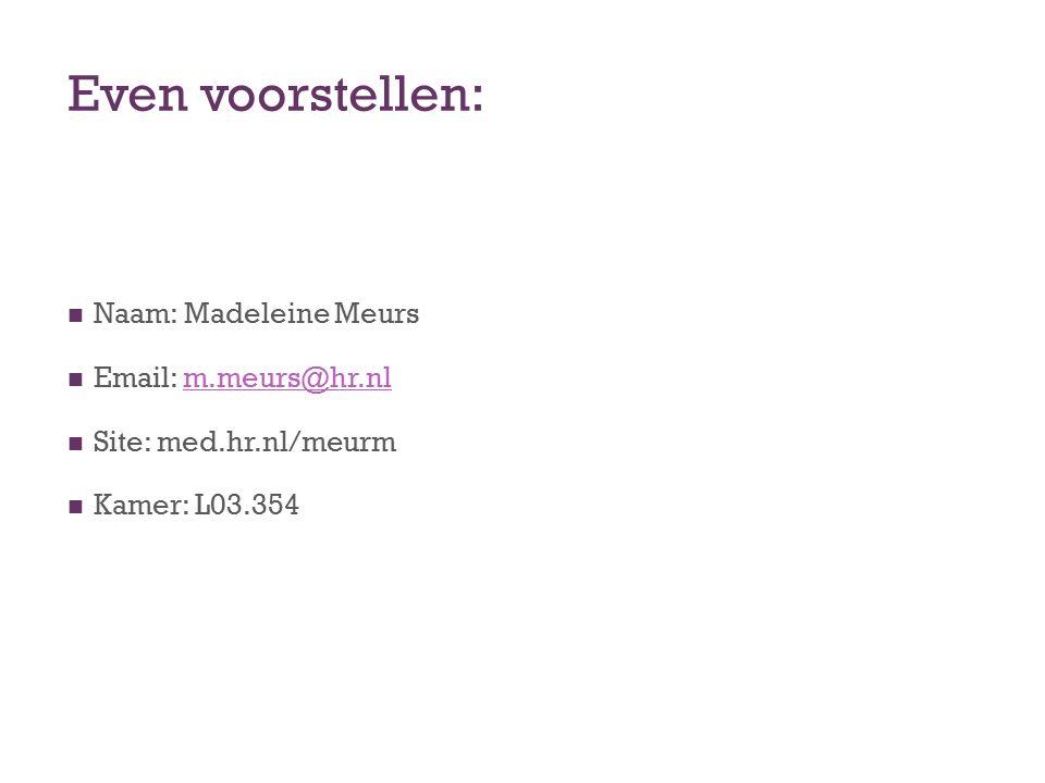 Even voorstellen: Naam: Madeleine Meurs Email: m.meurs@hr.nl