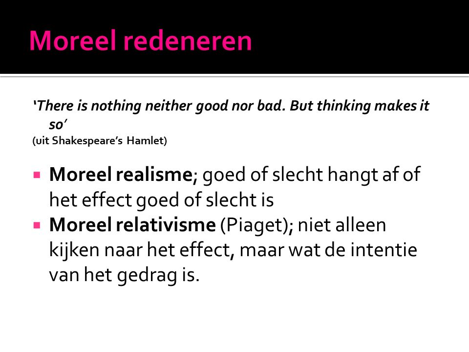Moreel redeneren 'There is nothing neither good nor bad. But thinking makes it so' (uit Shakespeare's Hamlet)