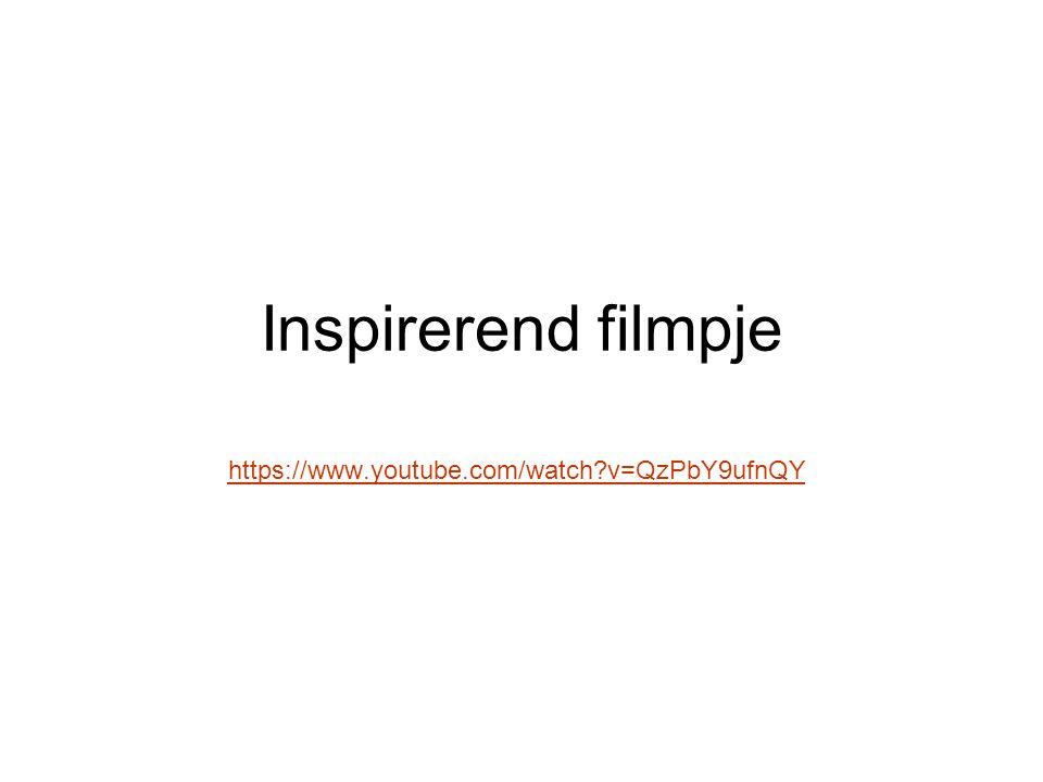 Inspirerend filmpje https://www.youtube.com/watch v=QzPbY9ufnQY