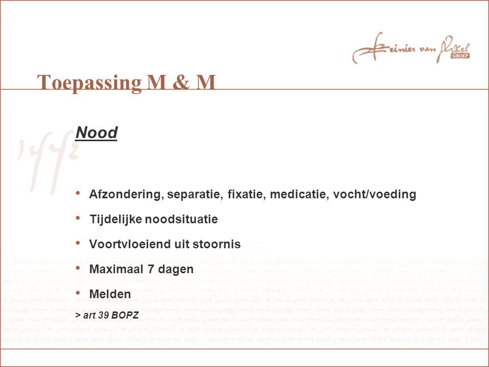 Toepassing M & M Nood. Afzondering, separatie, fixatie, medicatie, vocht/voeding. Tijdelijke noodsituatie.