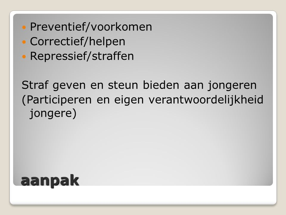 aanpak Preventief/voorkomen Correctief/helpen Repressief/straffen