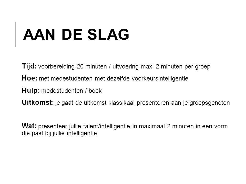 Aan de slag Tijd: voorbereiding 20 minuten / uitvoering max. 2 minuten per groep. Hoe: met medestudenten met dezelfde voorkeursintelligentie.
