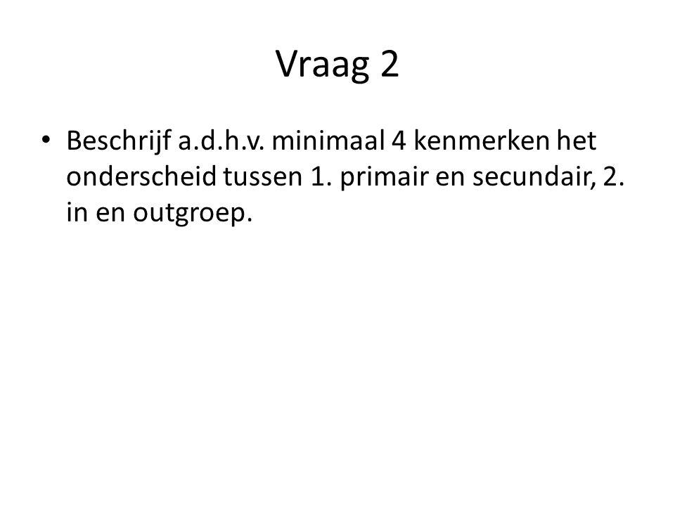 Vraag 2 Beschrijf a.d.h.v. minimaal 4 kenmerken het onderscheid tussen 1.