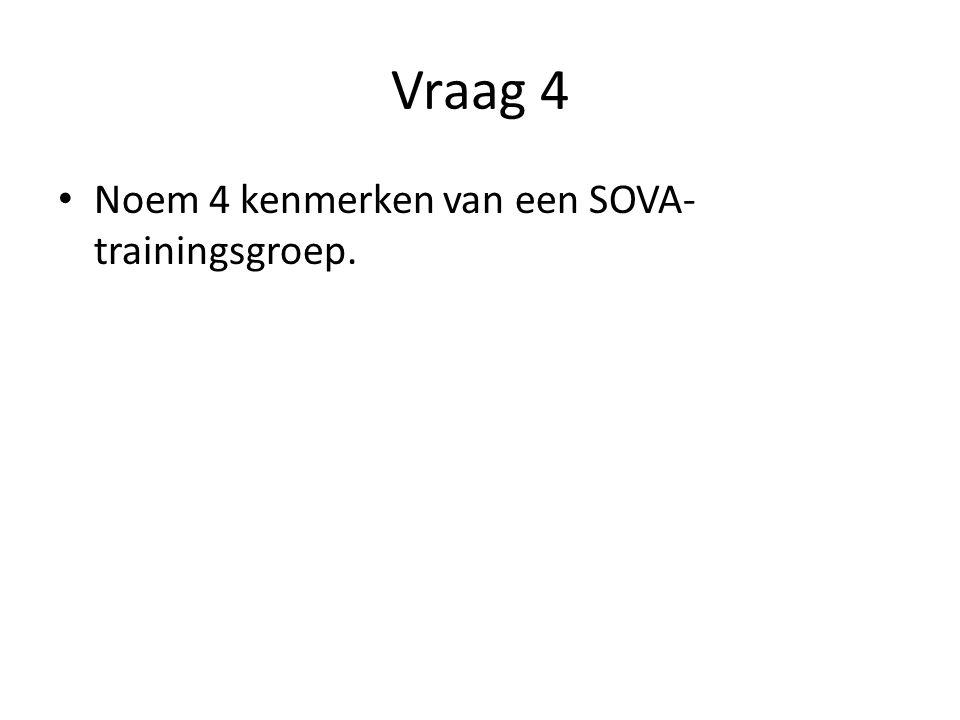Vraag 4 Noem 4 kenmerken van een SOVA-trainingsgroep.