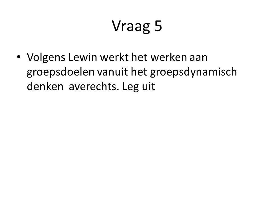 Vraag 5 Volgens Lewin werkt het werken aan groepsdoelen vanuit het groepsdynamisch denken averechts.