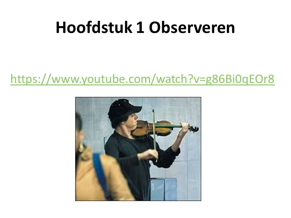 Hoofdstuk 1 Observeren https://www.youtube.com/watch v=g86Bi0qEOr8