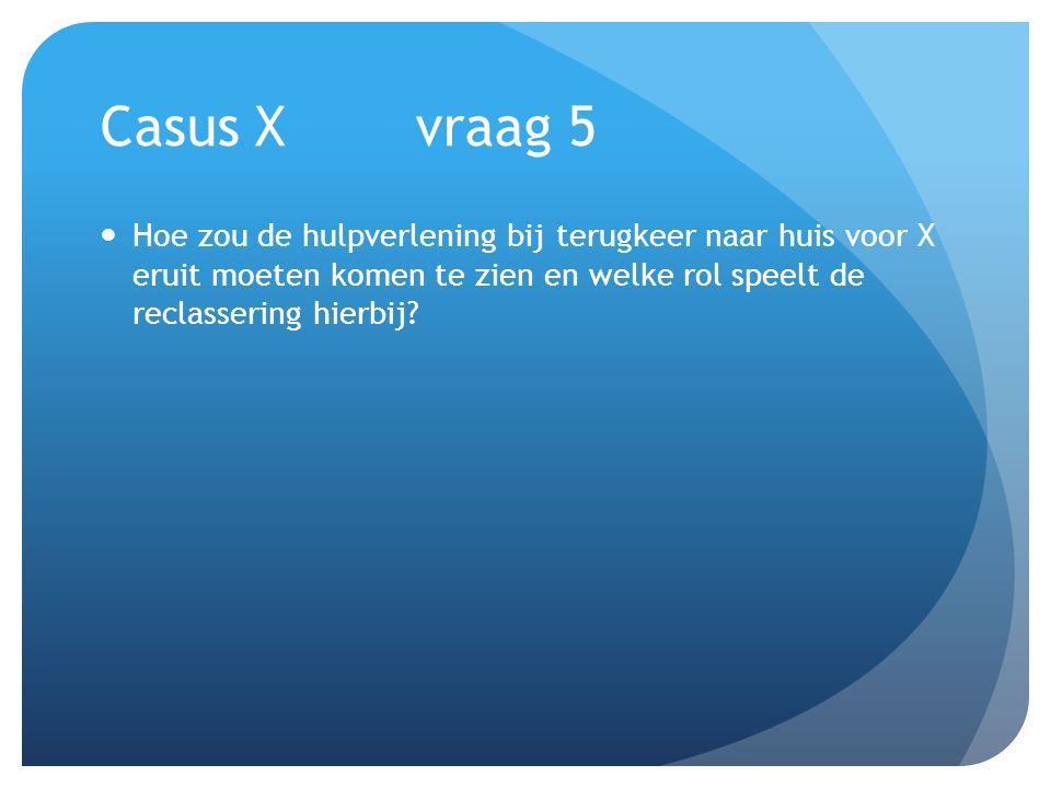 Casus X vraag 5 Hoe zou de hulpverlening bij terugkeer naar huis voor X eruit moeten komen te zien en welke rol speelt de reclassering hierbij