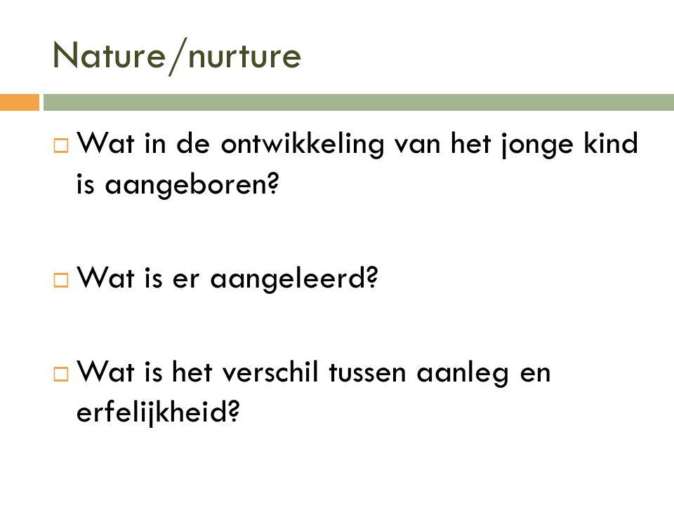 Nature/nurture Wat in de ontwikkeling van het jonge kind is aangeboren.