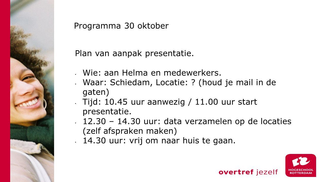 Programma 30 oktober Plan van aanpak presentatie. Wie: aan Helma en medewerkers. Waar: Schiedam, Locatie: (houd je mail in de gaten)
