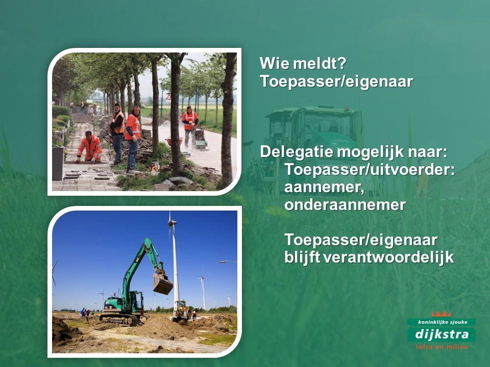 Wie meldt Toepasser/eigenaar. Delegatie mogelijk naar: Toepasser/uitvoerder: aannemer, onderaannemer.