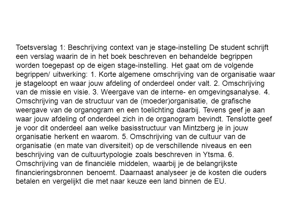 Toetsverslag 1: Beschrijving context van je stage-instelling De student schrijft een verslag waarin de in het boek beschreven en behandelde begrippen worden toegepast op de eigen stage-instelling.