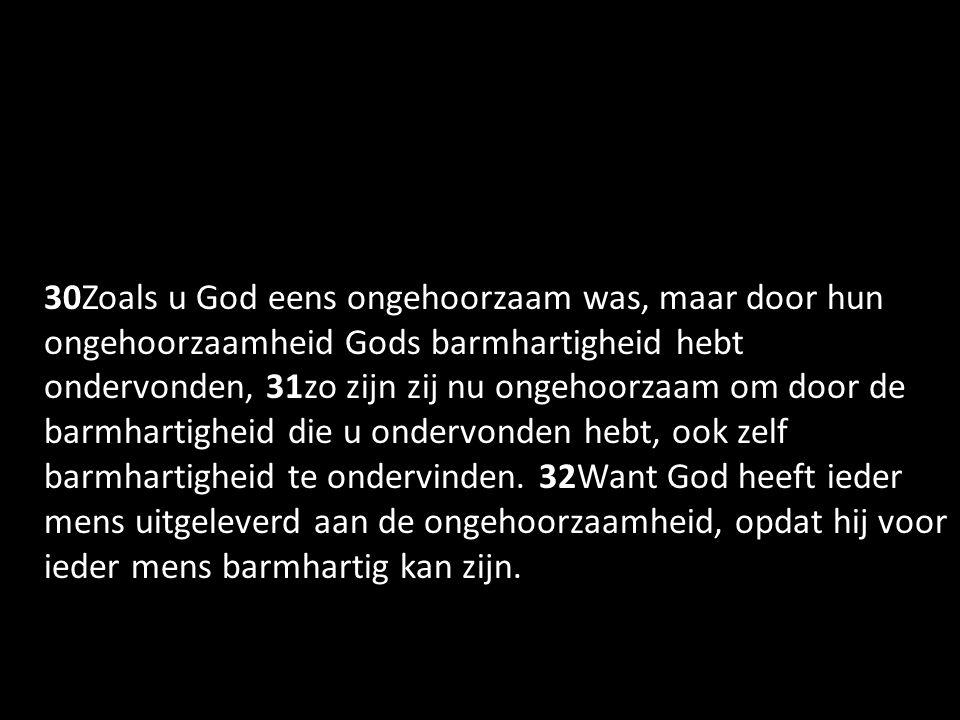 30Zoals u God eens ongehoorzaam was, maar door hun ongehoorzaamheid Gods barmhartigheid hebt ondervonden, 31zo zijn zij nu ongehoorzaam om door de barmhartigheid die u ondervonden hebt, ook zelf barmhartigheid te ondervinden. 32Want God heeft ieder mens uitgeleverd aan de ongehoorzaamheid, opdat hij voor ieder mens barmhartig kan zijn.