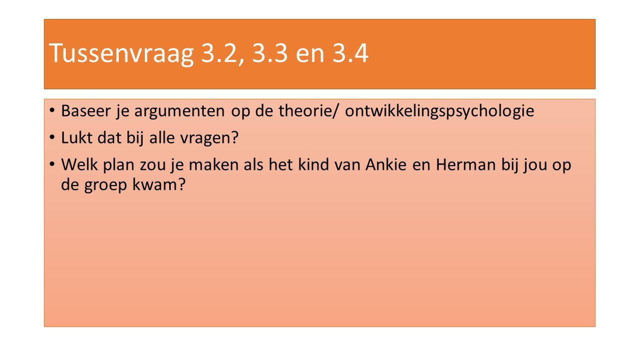 Tussenvraag 3.2, 3.3 en 3.4 Baseer je argumenten op de theorie/ ontwikkelingspsychologie. Lukt dat bij alle vragen