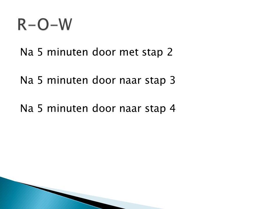 R-O-W Na 5 minuten door met stap 2 Na 5 minuten door naar stap 3 Na 5 minuten door naar stap 4