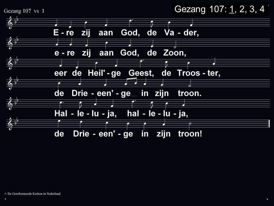 . Gezang 107: 1, 2, 3, 4 . .