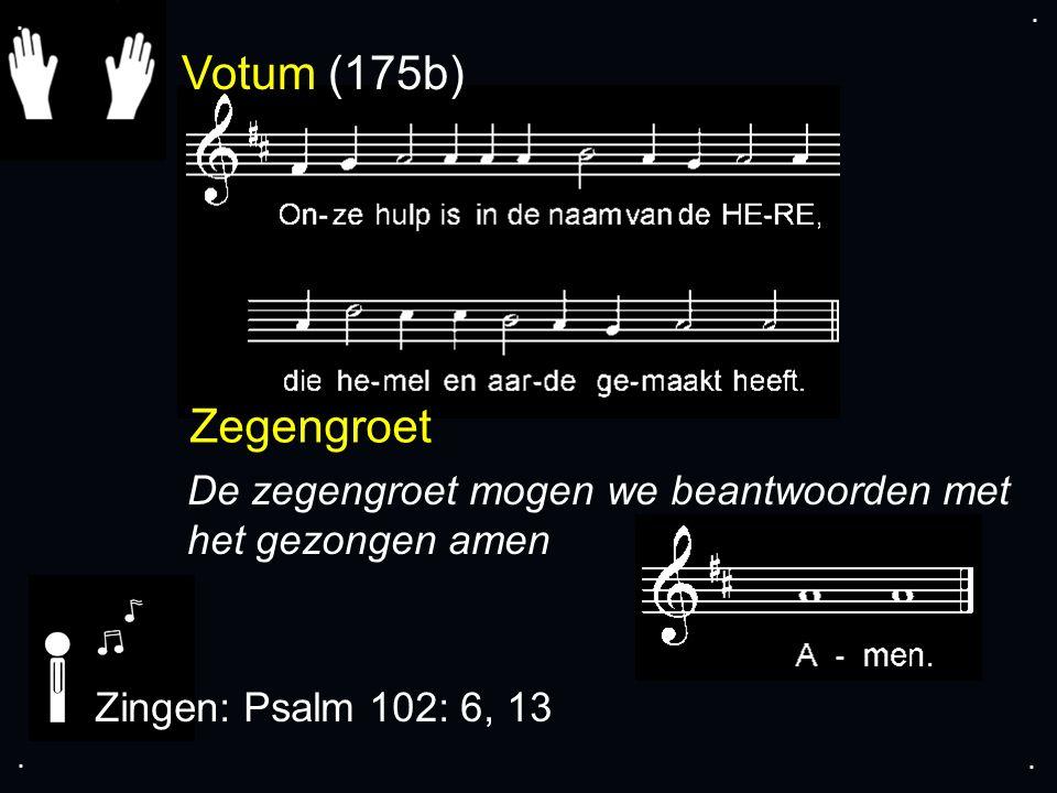 . . Votum (175b) Zegengroet. De zegengroet mogen we beantwoorden met het gezongen amen. Zingen: Psalm 102: 6, 13.