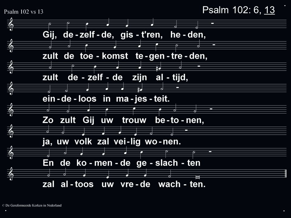 . Psalm 102: 6, 13 . .
