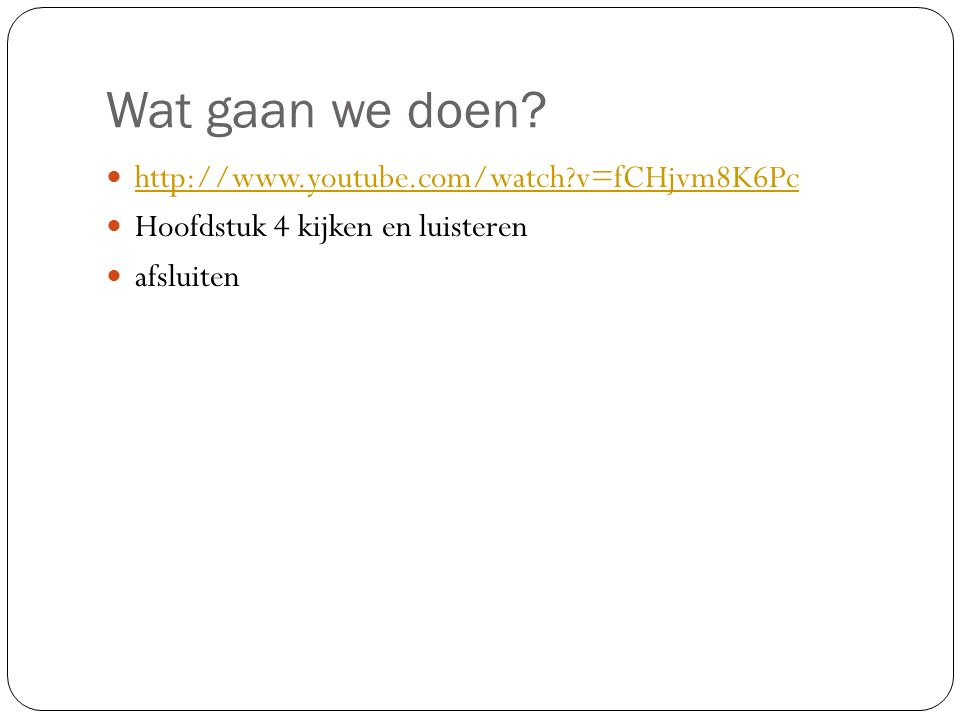 Wat gaan we doen http://www.youtube.com/watch v=fCHjvm8K6Pc