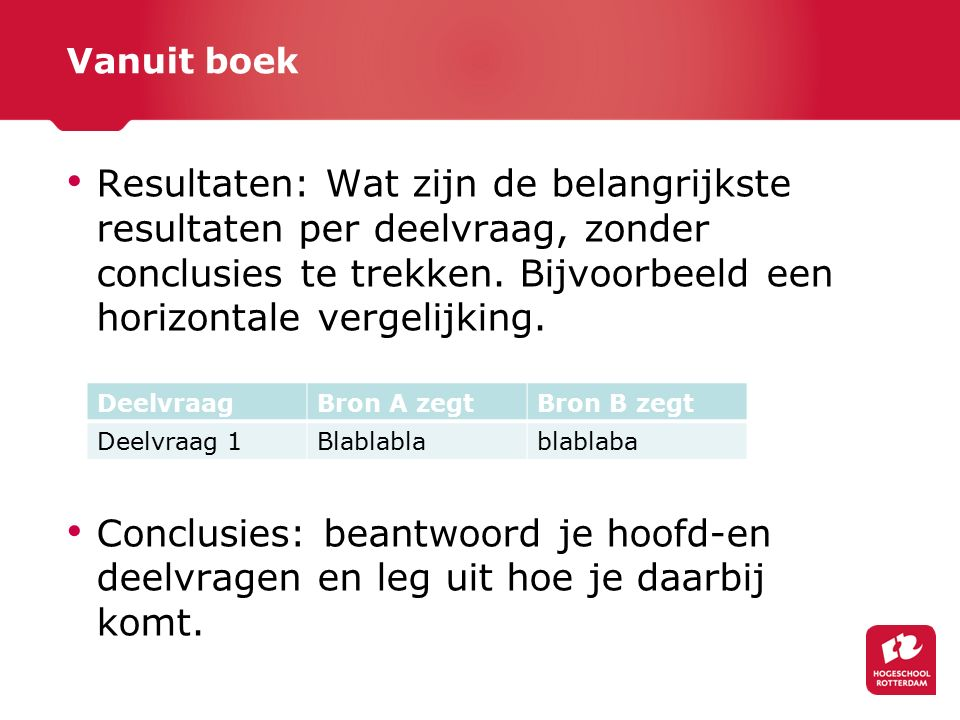 Vanuit boek Resultaten: Wat zijn de belangrijkste resultaten per deelvraag, zonder conclusies te trekken. Bijvoorbeeld een horizontale vergelijking.