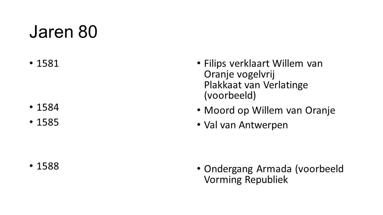 Jaren 80 1581. 1584. 1585. 1588. Filips verklaart Willem van Oranje vogelvrij Plakkaat van Verlatinge (voorbeeld)