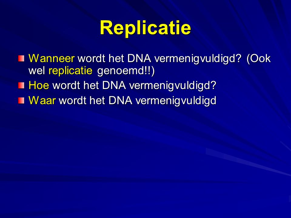 Replicatie Wanneer wordt het DNA vermenigvuldigd (Ook wel replicatie genoemd!!) Hoe wordt het DNA vermenigvuldigd