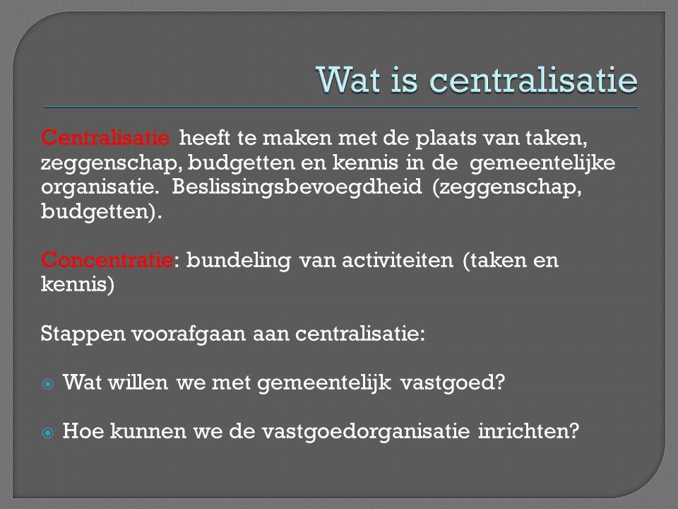 Wat is centralisatie Centralisatie heeft te maken met de plaats van taken, zeggenschap, budgetten en kennis in de gemeentelijke.