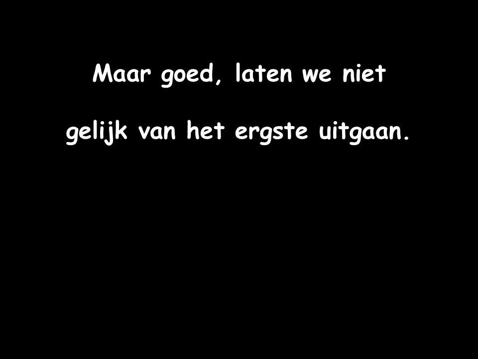 gelijk van het ergste uitgaan.