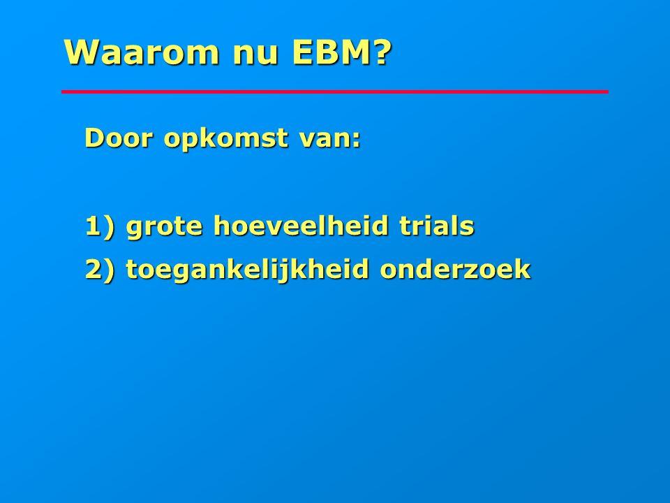 Waarom nu EBM Door opkomst van: 1) grote hoeveelheid trials
