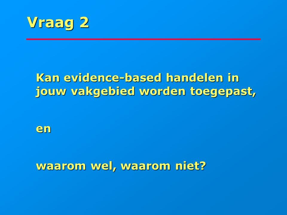 Vraag 2 Kan evidence-based handelen in jouw vakgebied worden toegepast, en waarom wel, waarom niet