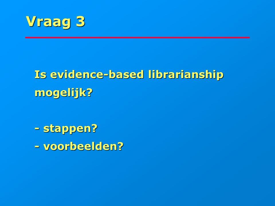 Vraag 3 Is evidence-based librarianship mogelijk - stappen