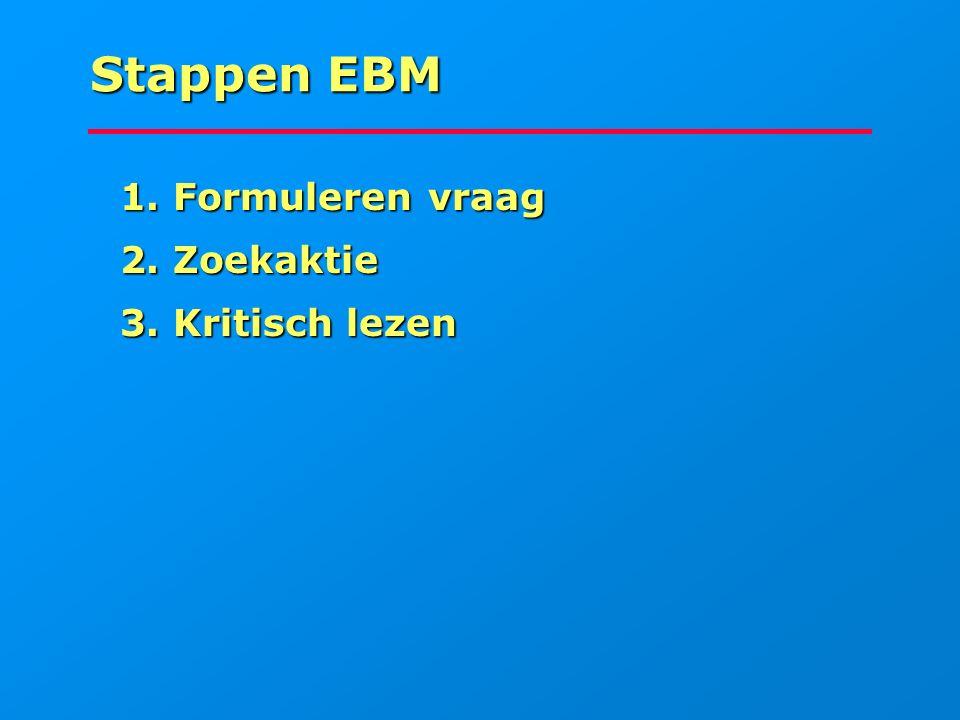 Stappen EBM 1. Formuleren vraag 2. Zoekaktie 3. Kritisch lezen