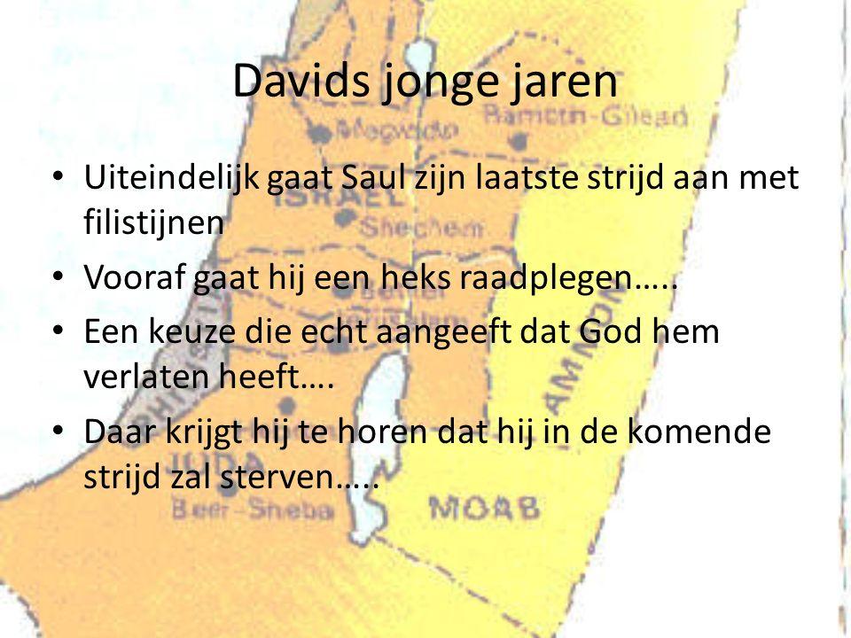 Davids jonge jaren Uiteindelijk gaat Saul zijn laatste strijd aan met filistijnen. Vooraf gaat hij een heks raadplegen…..
