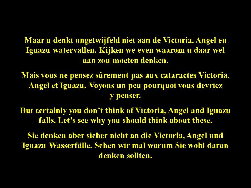Maar u denkt ongetwijfeld niet aan de Victoria, Angel en Iguazu watervallen. Kijken we even waarom u daar wel aan zou moeten denken.