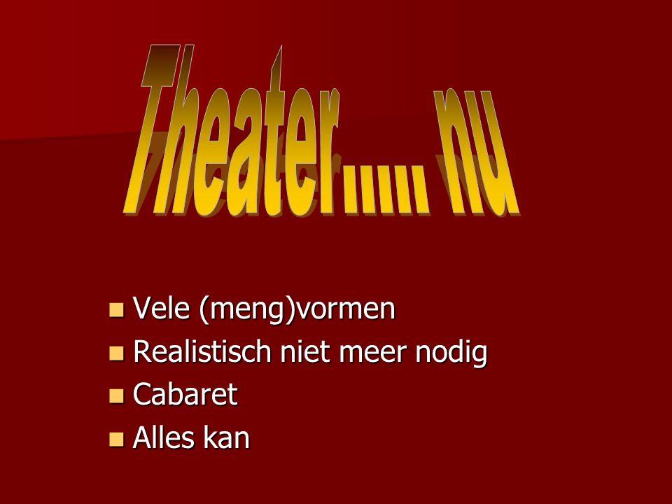 Theater….. nu Vele (meng)vormen Realistisch niet meer nodig Cabaret