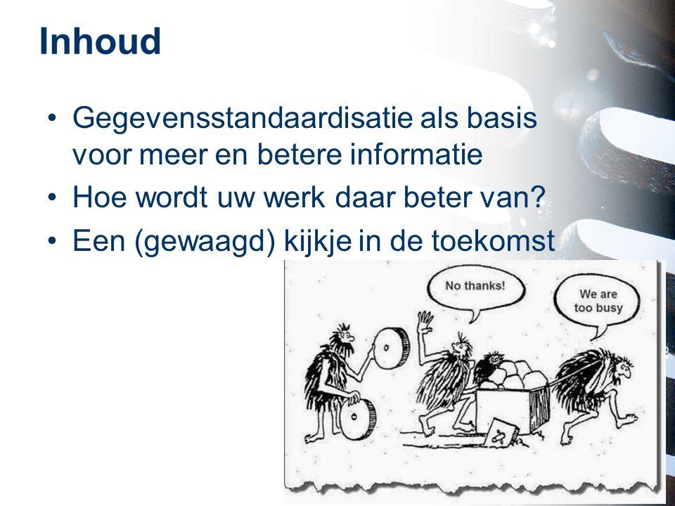 Inhoud Gegevensstandaardisatie als basis voor meer en betere informatie. Hoe wordt uw werk daar beter van