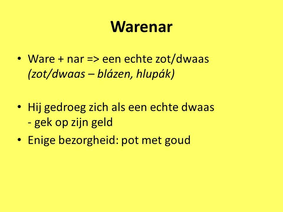 Warenar Ware + nar => een echte zot/dwaas (zot/dwaas – blázen, hlupák) Hij gedroeg zich als een echte dwaas - gek op zijn geld.